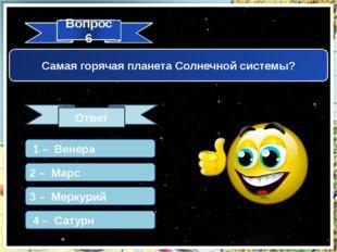Вопрос 6 Ответ Самая горячая планета Солнечной системы? 1 – Венера 2 – Марс 3