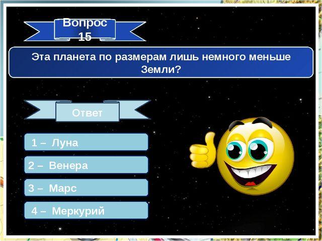 Вопрос 15 Ответ Эта планета по размерам лишь немного меньше Земли? 1 – Луна 2...