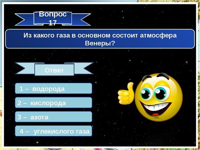 Вопрос 17 Ответ Из какого газа в основном состоит атмосфера Венеры? 1 – водор...