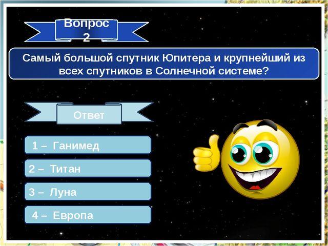 Вопрос 2 Ответ Самый большой спутник Юпитера и крупнейший из всех спутников в...