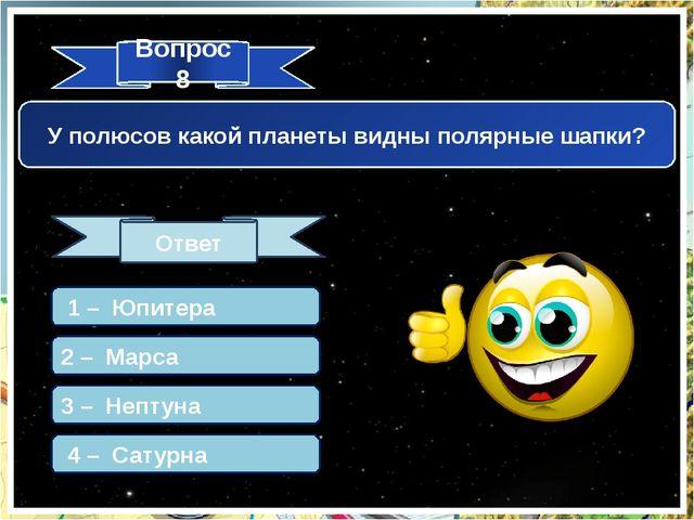Вопрос 8 Ответ У полюсов какой планеты видны полярные шапки? 1 – Юпитера 2 –...