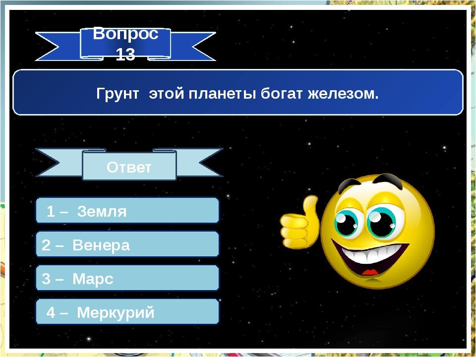 Вопрос 13 Ответ Грунт этой планеты богат железом. 1 – Земля 2 – Венера 3 – Ма...