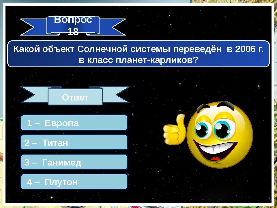 Вопрос 18 Ответ Какой объект Солнечной системы переведён в 2006 г. в класс пл...