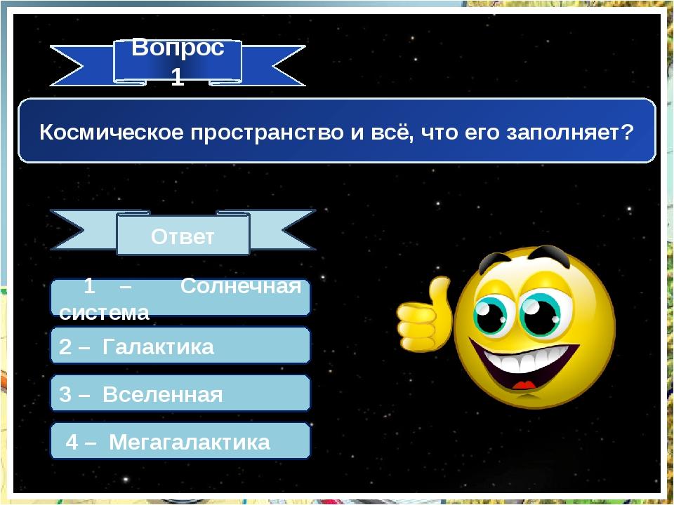 Вопрос 1 Ответ Космическое пространство и всё, что его заполняет? 1 – Солнечн...
