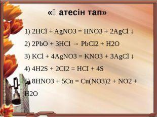 «Қатесін тап» 1) 2HCl + AgNO3 = HNO3 + 2AgCl ↓ 2) 2PbO + 3HCl → PbCl2+ H2O