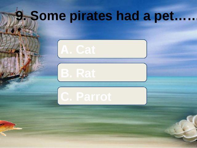 9. Some pirates had a pet…… A. Cat B. Rat C. Parrot