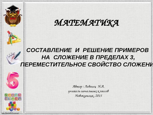 МАТЕМАТИКА СОСТАВЛЕНИЕ И РЕШЕНИЕ ПРИМЕРОВ НА СЛОЖЕНИЕ В ПРЕДЕЛАХ 3, ПЕРЕМЕСТИ...