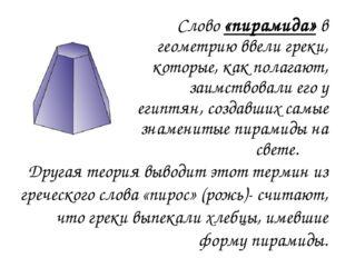 Слово «пирамида» в геометрию ввели греки, которые, как полагают, заимствовал