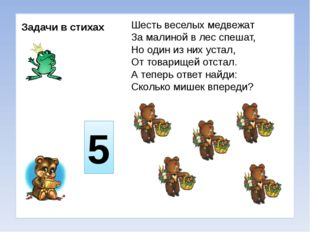 Задачи в стихах Шесть веселых медвежат За малиной в лес спешат, Но один из н