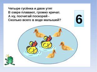 Четыре гусёнка и двое утят В озере плавают, громко кричат. А ну, посчитай по