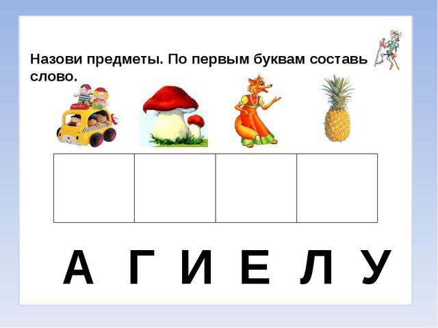 Назови предметы. По первым буквам составь слово. А Г И Е Л У