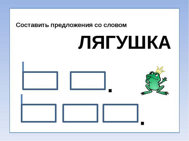 Составить предложения со словом ЛЯГУШКА . .