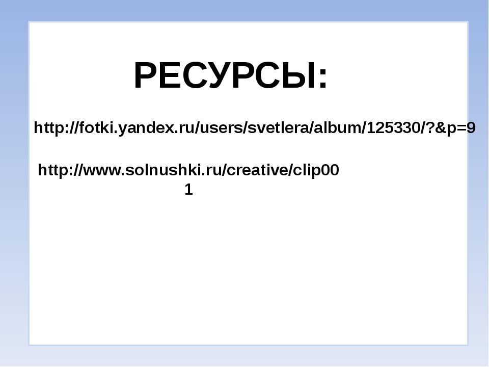 http://fotki.yandex.ru/users/svetlera/album/125330/?&p=9 РЕСУРСЫ: http://www...