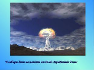 И гибнут дети на планете от бомб, взрывающих дома!