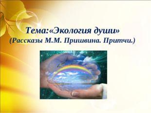 Тема:«Экология души» (Рассказы М.М. Пришвина. Притчи.)