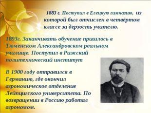 1883 г. Поступил в Елецкую гимназию, из которой был отчислен в четвёртом к