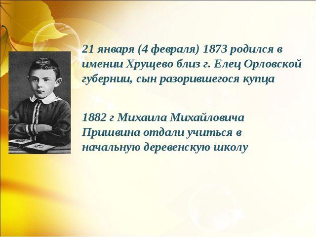 21 января (4 февраля) 1873 родился в имении Хрущево близ г. Елец Орловской гу...