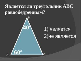 Является ли треугольник АВС равнобедренным? А В С 60° 40° 1) является 2)не яв