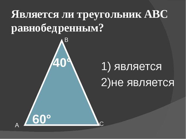 Является ли треугольник АВС равнобедренным? А В С 60° 40° 1) является 2)не яв...