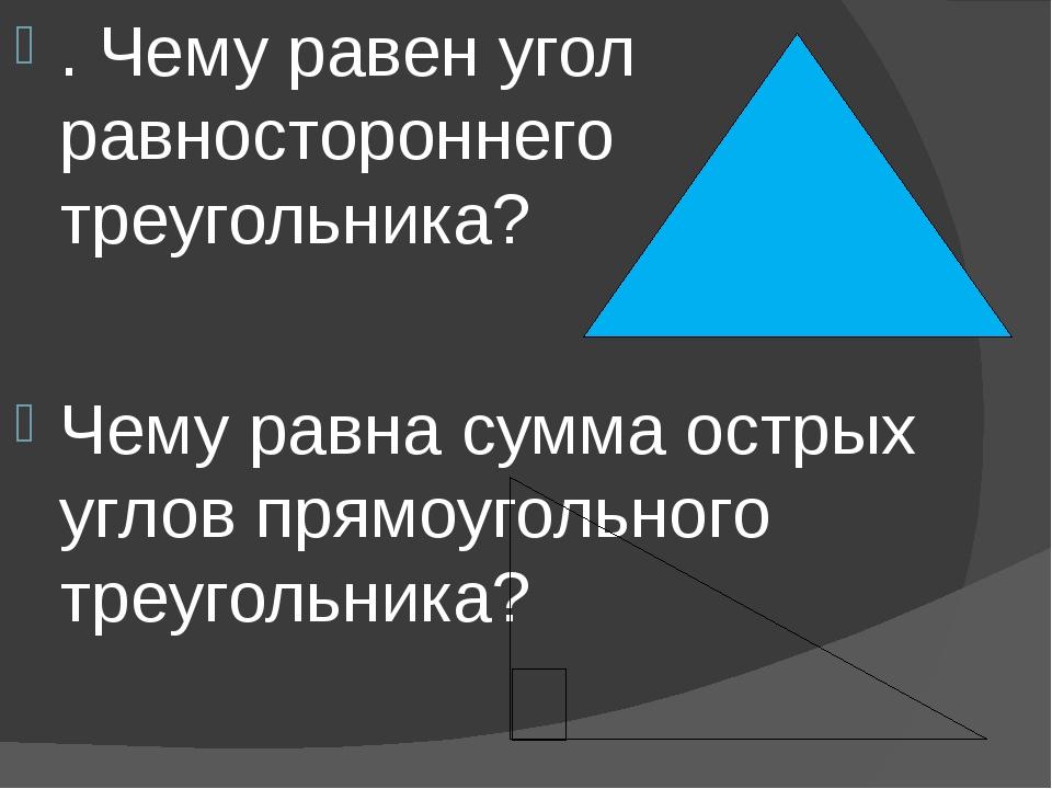. Чему равен угол равностороннего треугольника? Чему равна сумма острых углов...