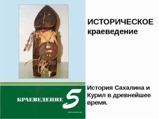 ИСТОРИЧЕСКОЕ краеведение История Сахалина и Курил в древнейшее время.