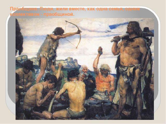 Праобщина. Люди, жили вместе, как одна семья, одним коллективом - праобщиной.