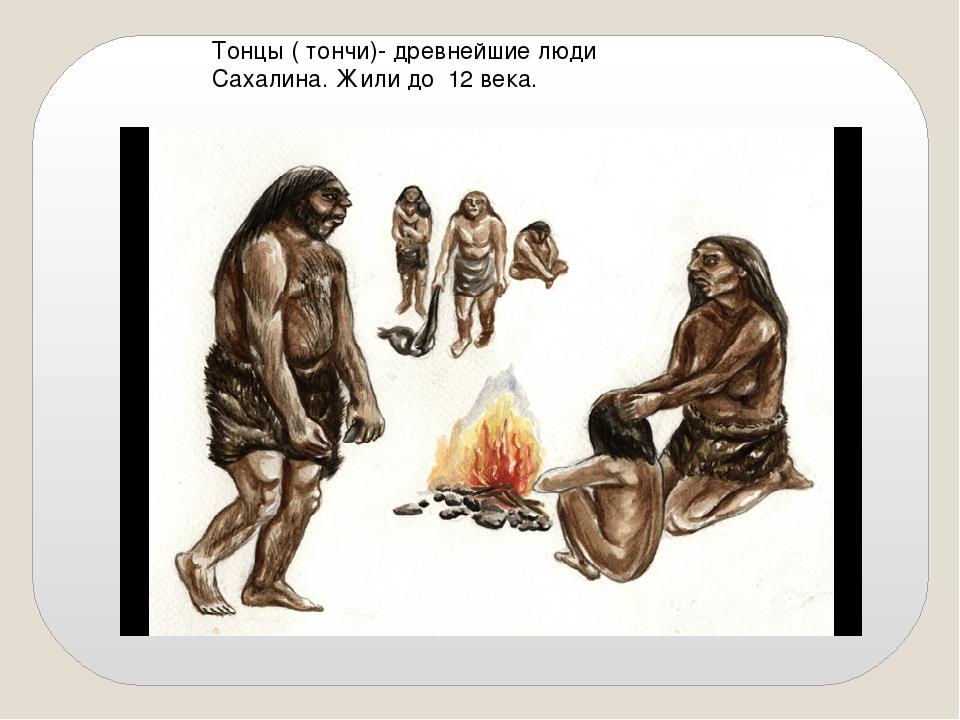 Тонцы ( тончи)- древнейшие люди Сахалина. Жили до 12 века.