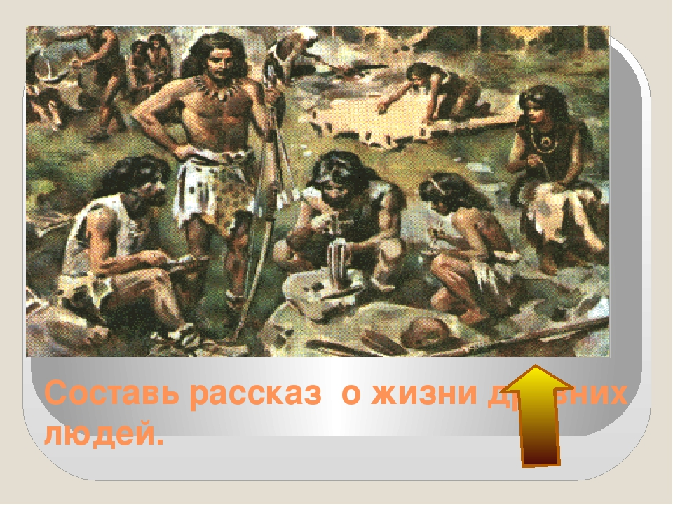 Составь рассказ о жизни древних людей.