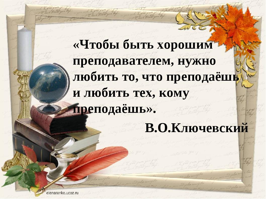 «Чтобы быть хорошим преподавателем, нужно любить то, что преподаёшь и любить...