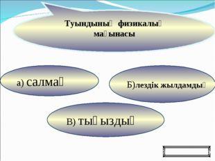 а) салмақ В) тығыздық Б)лездік жылдамдық Туындының физикалық мағынасы Ойынды