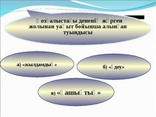 в) «қашықтық» б) «үдеу» а) «жылдамдық» Қозғалыстағы дененің жүрген жолынан уа