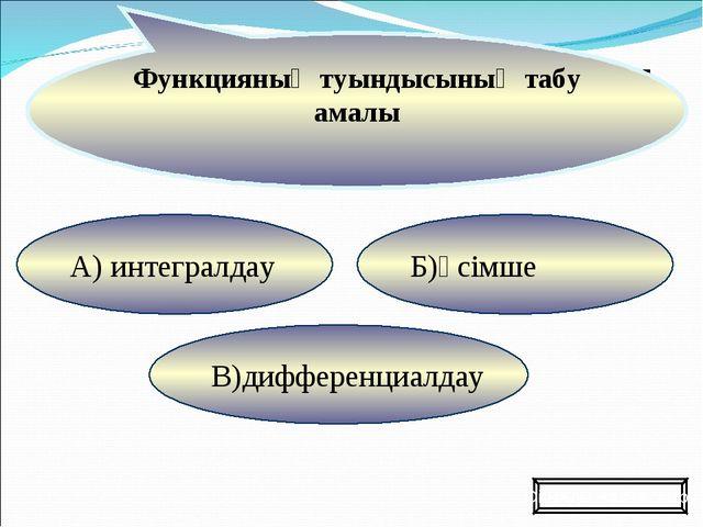 Б)өсімше В)дифференциалдау А) интегралдау Функцияның туындысының табу амалы О...