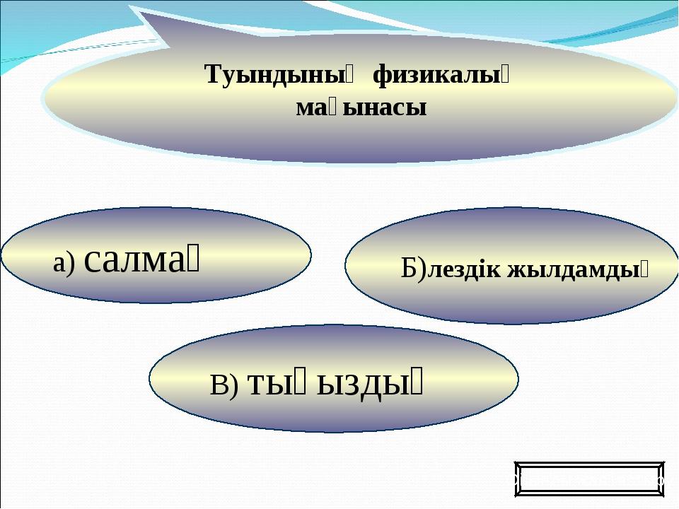 а) салмақ В) тығыздық Б)лездік жылдамдық Туындының физикалық мағынасы Ойынды...