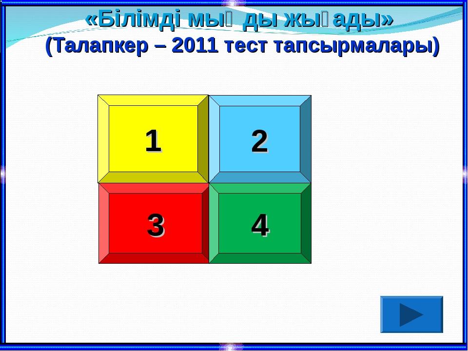 1 2 3 4 «Білімді мыңды жығады» (Талапкер – 2011 тест тапсырмалары)