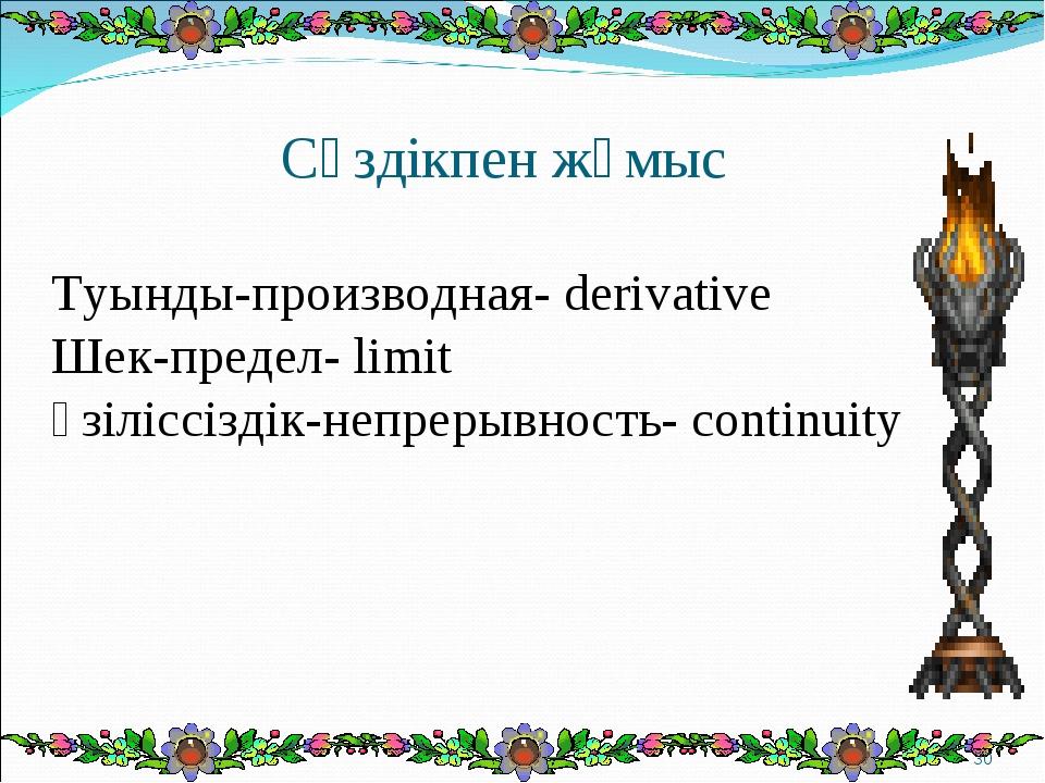 Сөздікпен жұмыс Туынды-производная- derivative Шек-предел- limit Үзіліссіздік...
