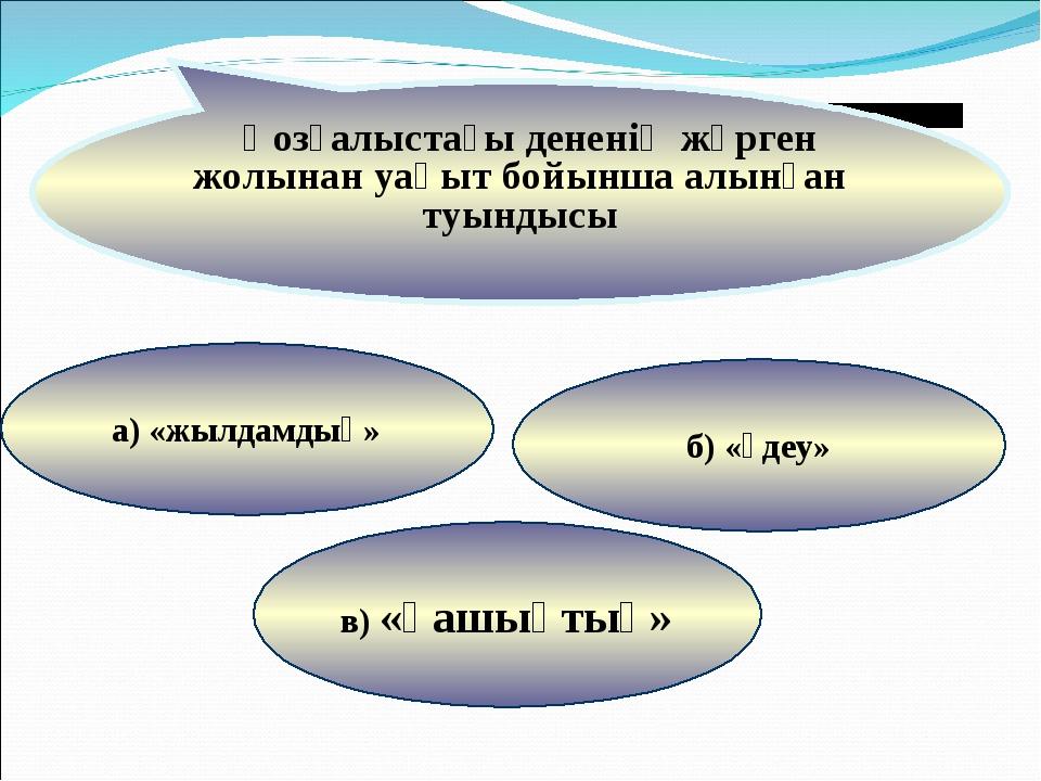 в) «қашықтық» б) «үдеу» а) «жылдамдық» Қозғалыстағы дененің жүрген жолынан уа...