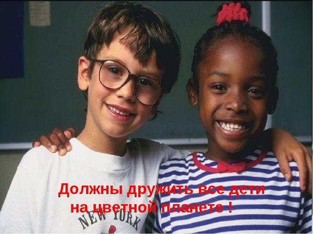 Должны дружить все дети на цве Должны дружить все дети на цветной планете !