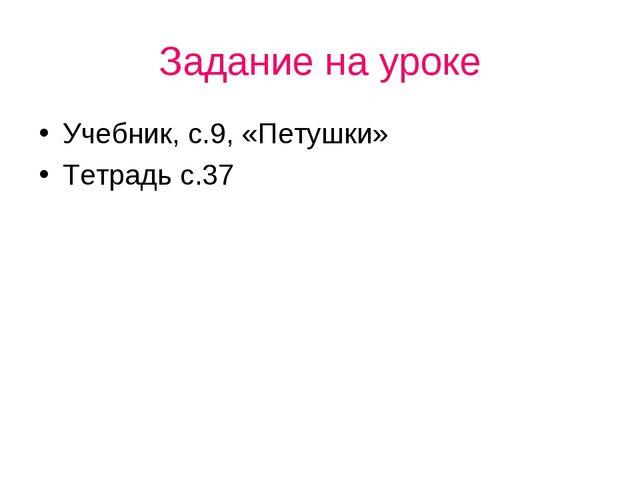 Задание на уроке Учебник, с.9, «Петушки» Тетрадь с.37