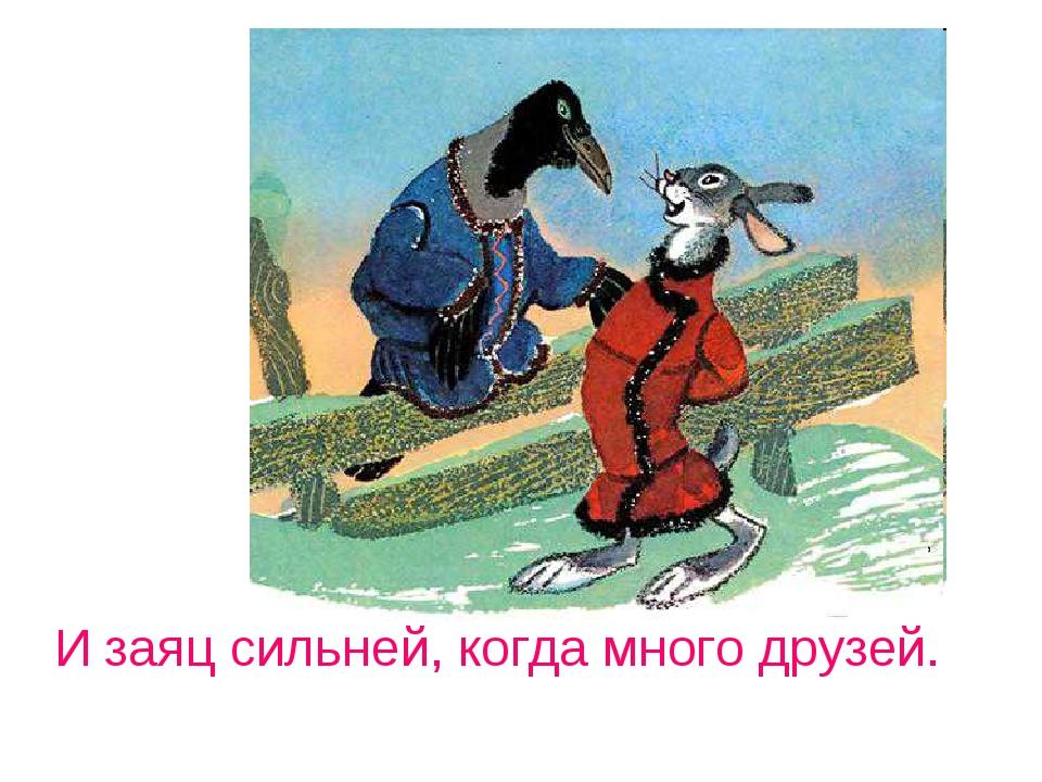 И заяц сильней, когда много друзей.