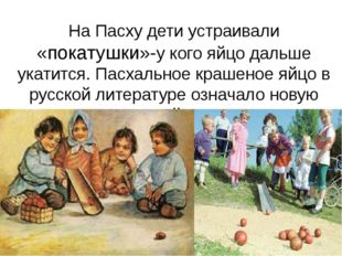 На Пасху дети устраивали «покатушки»-у кого яйцо дальше укатится. Пасхальное