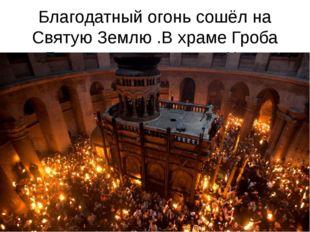 Благодатный огонь сошёл на Святую Землю .В храме Гроба Господня свершилось Чудо