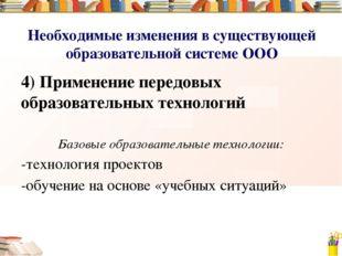 Необходимые изменения в существующей образовательной системе ООО 4) Применени