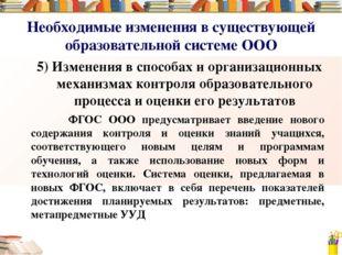 Необходимые изменения в существующей образовательной системе ООО 5) Изменения