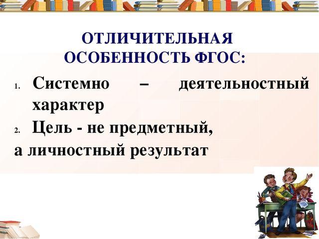 ОТЛИЧИТЕЛЬНАЯ ОСОБЕННОСТЬ ФГОС: Системно – деятельностный характер Цель - не...