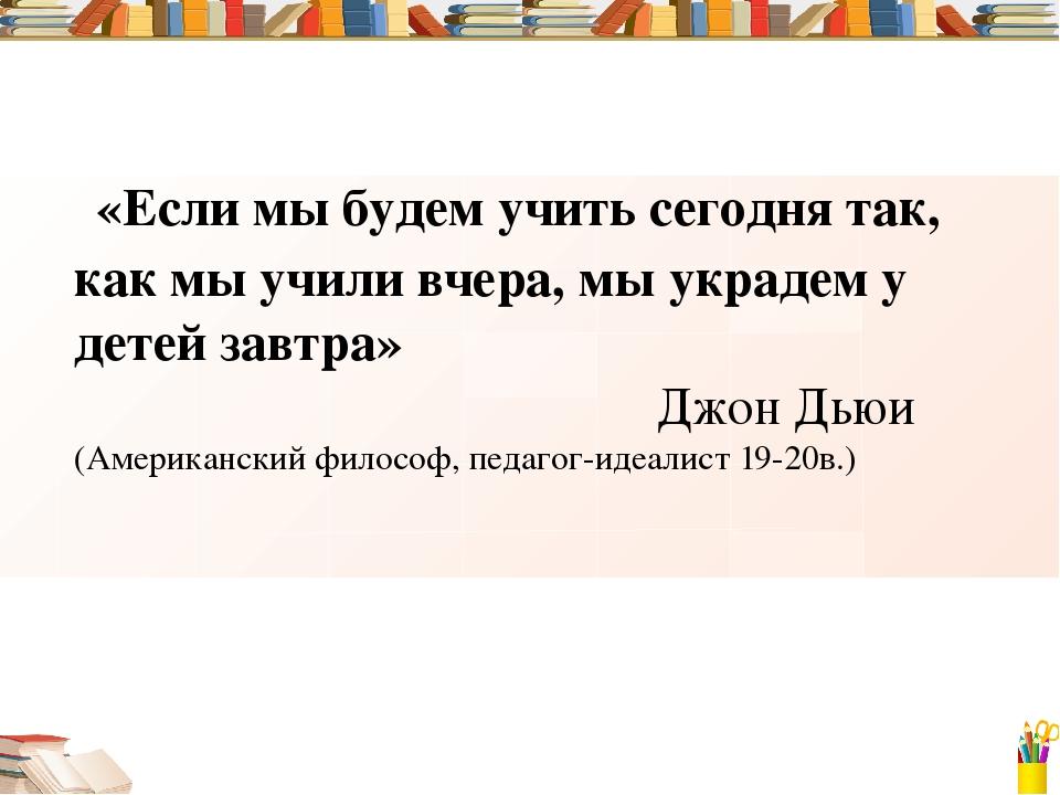 «Если мы будем учить сегодня так, как мы учили вчера, мы украдем у детей зав...