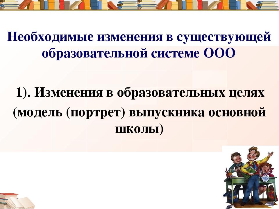 Необходимые изменения в существующей образовательной системе ООО 1). Изменени...