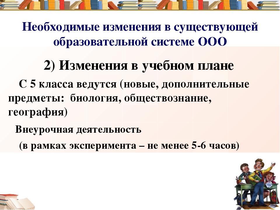 Необходимые изменения в существующей образовательной системе ООО 2) Изменения...