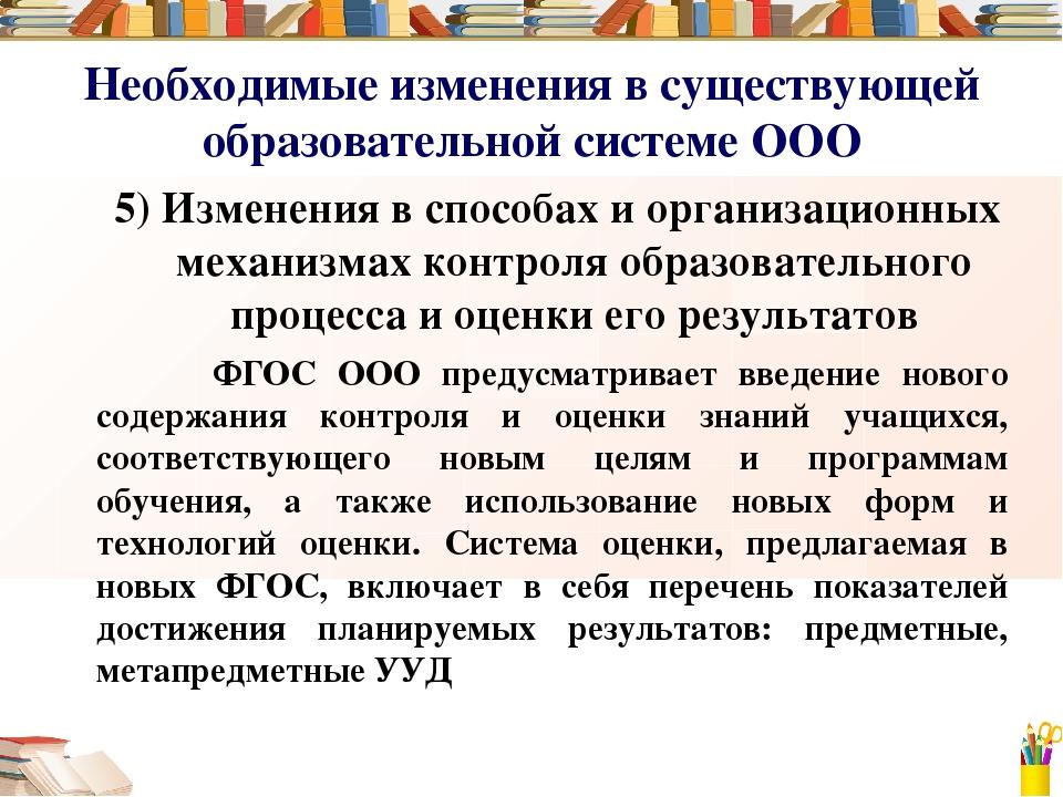 Необходимые изменения в существующей образовательной системе ООО 5) Изменения...
