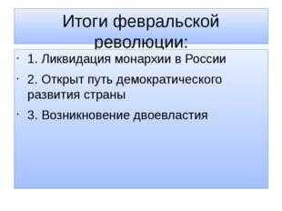 Итоги февральской революции: 1. Ликвидация монархии в России 2. Открыт путь д