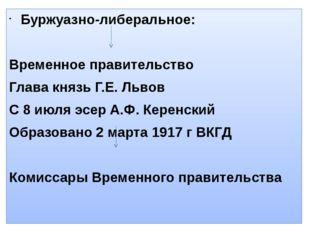 Буржуазно-либеральное: Временное правительство Глава князь Г.Е. Львов С 8 июл